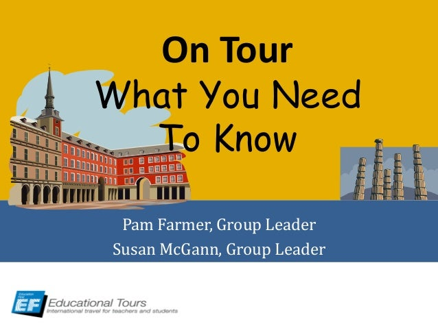 On Tour What You Need To Know Pam Farmer, Group Leader Susan McGann, Group Leader