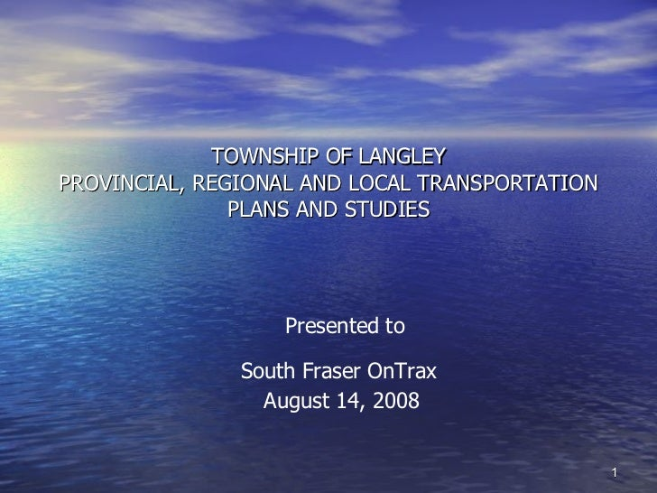 TOWNSHIP OF LANGLEY PROVINCIAL, REGIONAL AND LOCAL TRANSPORTATION PLANS AND STUDIES Presented to South Fraser OnTrax   Aug...