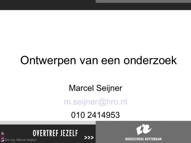 Ontwerpen van een onderzoek Marcel Seijner [email_address] 010 2414953