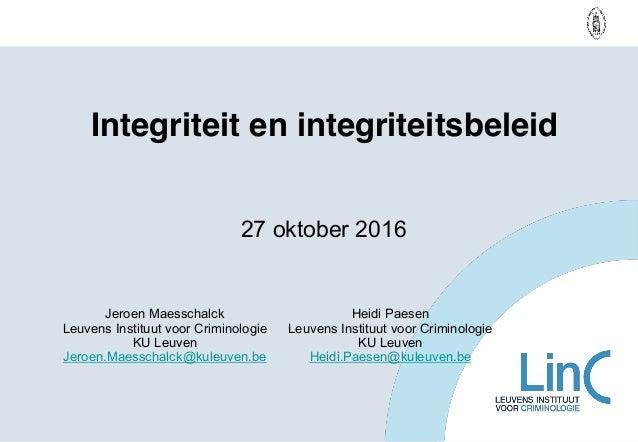 Integriteit en integriteitsbeleid Jeroen Maesschalck Leuvens Instituut voor Criminologie KU Leuven Jeroen.Maesschalck@kule...