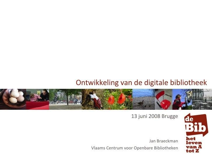 Ontwikkeling van de digitale bibliotheek 13 juni 2008 Brugge Jan Braeckman Vlaams Centrum voor Openbare Bibliotheken