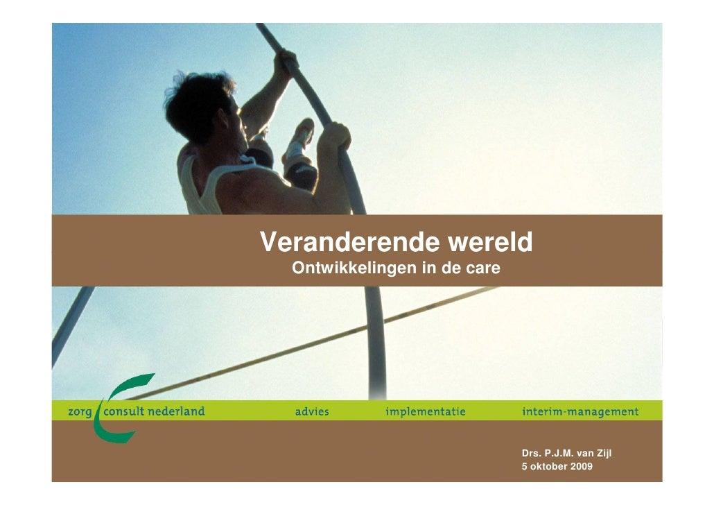 Veranderende wereld   Ontwikkelingen in de care                                   Drs. P.J.M. van Zijl                    ...