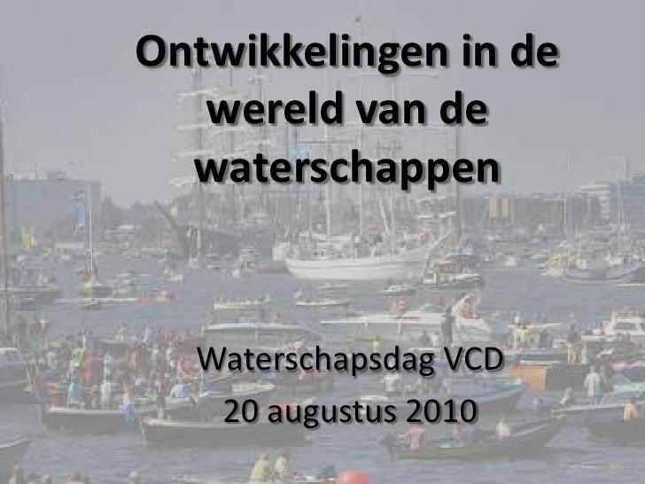 Ontwikkelingen in de wereld van de waterschappen<br />Waterschapsdag VCD<br />20 augustus 2010<br />