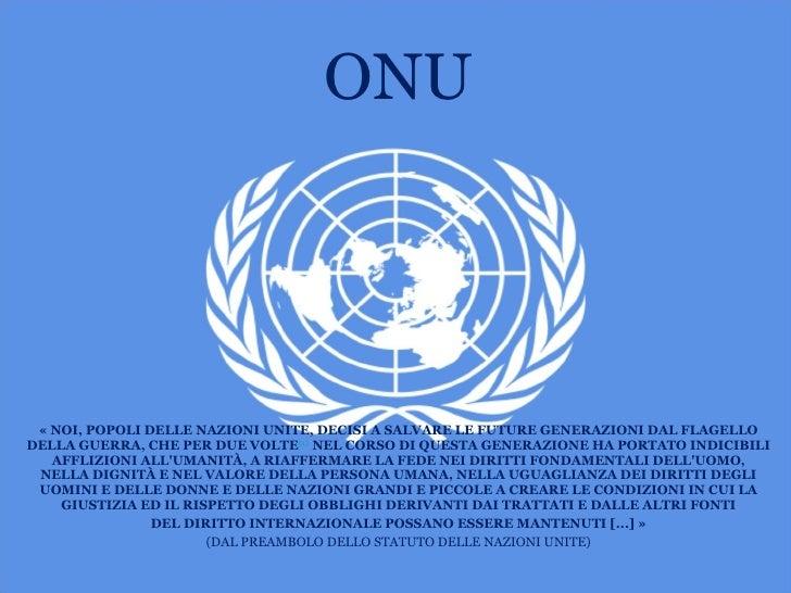 ONU <ul><li>«NOI, POPOLI DELLE NAZIONI UNITE, DECISI A SALVARE LE FUTURE GENERAZIONI DAL FLAGELLO DELLA GUERRA, CHE PER D...