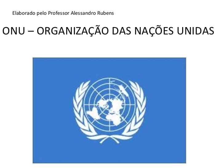 ONU – ORGANIZAÇÃO DAS NAÇÕES UNIDAS Elaborado pelo Professor Alessandro Rubens