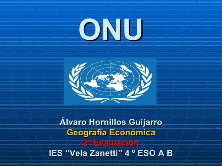"ONU  Álvaro Hornillos Guijarro    Geografía Económica        2ª EvaluaciónIES ""Vela Zanetti"" 4 º ESO A B"