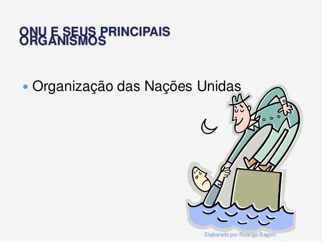 ONU E SEUS PRINCIPAISORGANISMOS Organização das Nações UnidasElaborado por Rodrigo Baglini