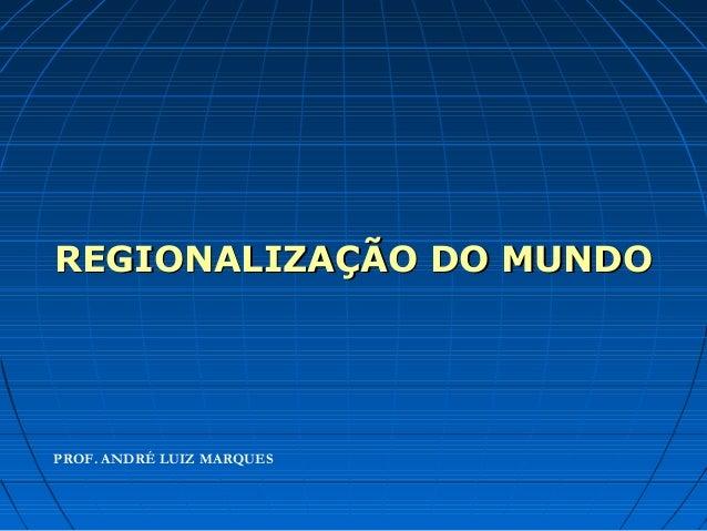 REGIONALIZAÇÃO DO MUNDOREGIONALIZAÇÃO DO MUNDO PROF. ANDRÉ LUIZ MARQUES