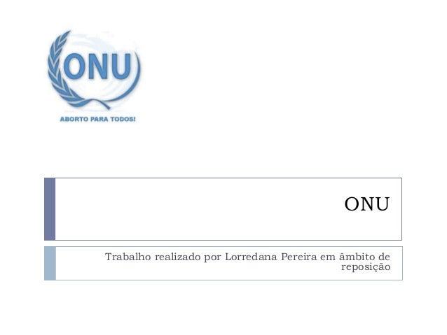 ONU Trabalho realizado por Lorredana Pereira em âmbito de reposição