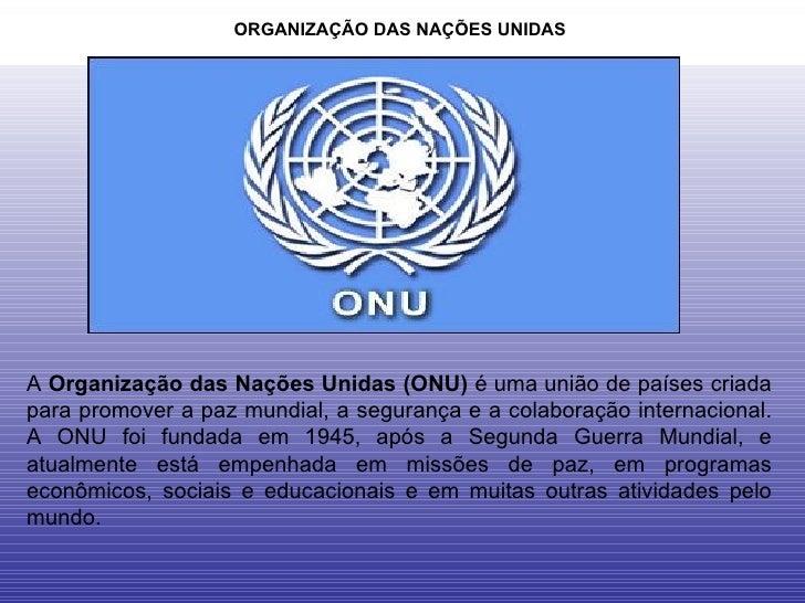 ORGANIZAÇÃO DAS NAÇÕES UNIDAS  A  Organização das Nações Unidas (ONU)  é uma união de países criada para promover a paz mu...