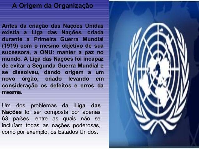 A Origem da OrganizaçãoAntes da criação das Nações Unidasexistia a Liga das Nações, criadadurante a Primeira Guerra Mundia...