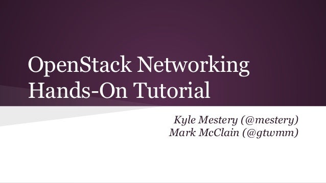OpenStack Networking Hands-On Tutorial Kyle Mestery (@mestery) Mark McClain (@gtwmm)