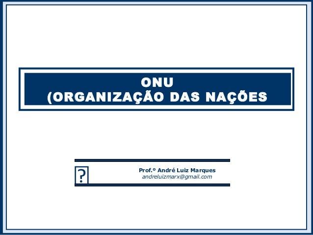 ONU (ORGANIZAÇÃO DAS NAÇÕES UNIDAS)  Prof.º André Luiz Marques andreluizmarx@gmail.com