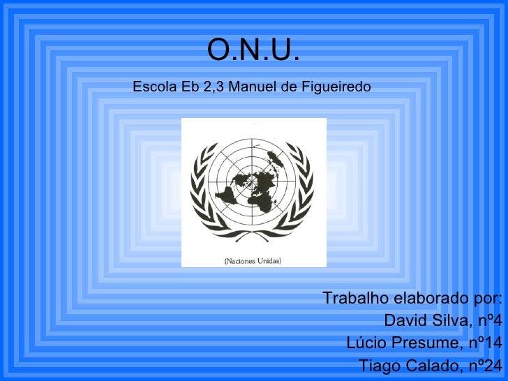 Trabalho elaborado por: David Silva, nº4 Lúcio Presume, nº14 Tiago Calado, nº24 O.N.U. Escola Eb 2,3 Manuel de Figueiredo