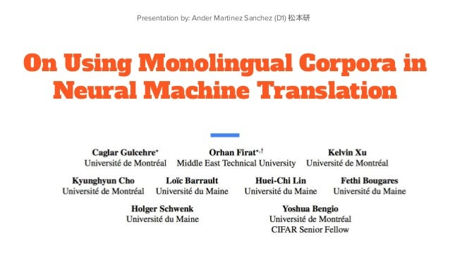 On Using Monolingual Corpora in Neural Machine Translation Presentation by: Ander Martinez Sanchez (D1) 松本研