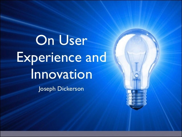 On User Experience and Innovation Joseph Dickerson