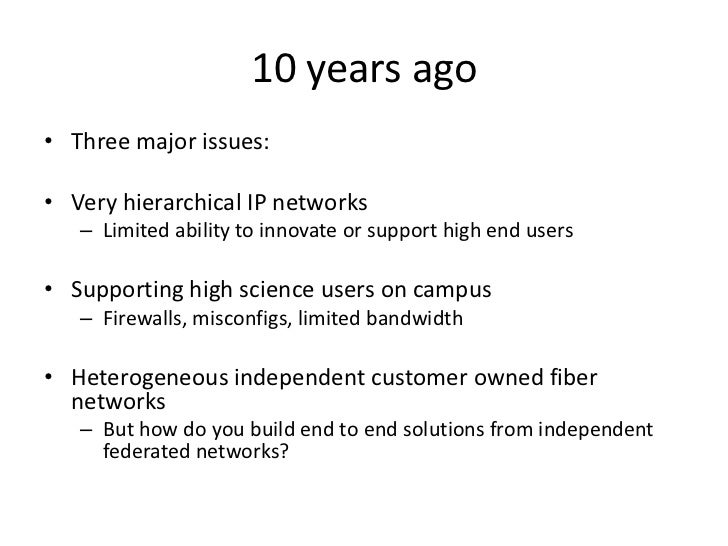 10 years ago<br />Three major issues:<br />Very hierarchical IP networks<br />Limited ability to innovate or support high ...