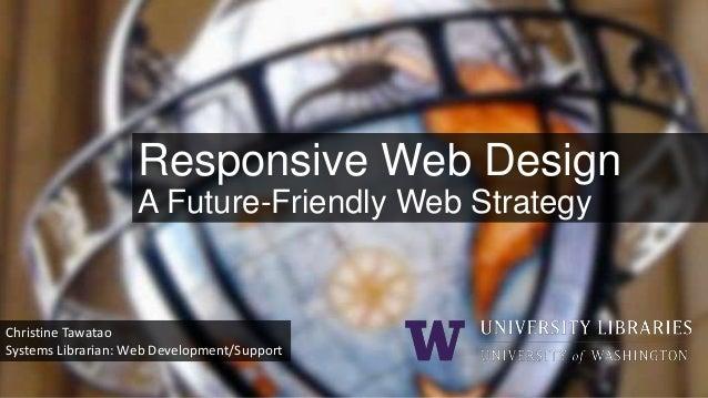 Responsive Web Design A Future-Friendly Web Strategy  Christine Tawatao Systems Librarian: Web Development/Support