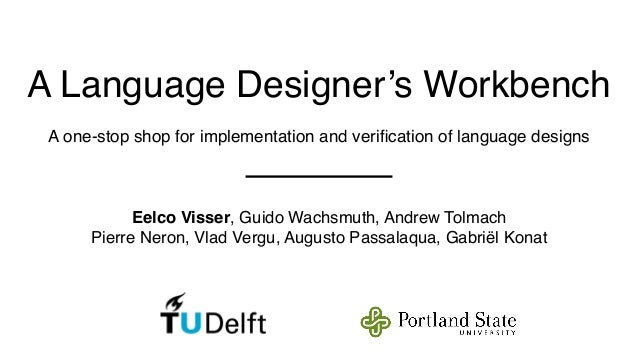 A Language Designer's Workbench  A one-stop shop for implementation and verification of language designs  Eelco Visser, Gu...