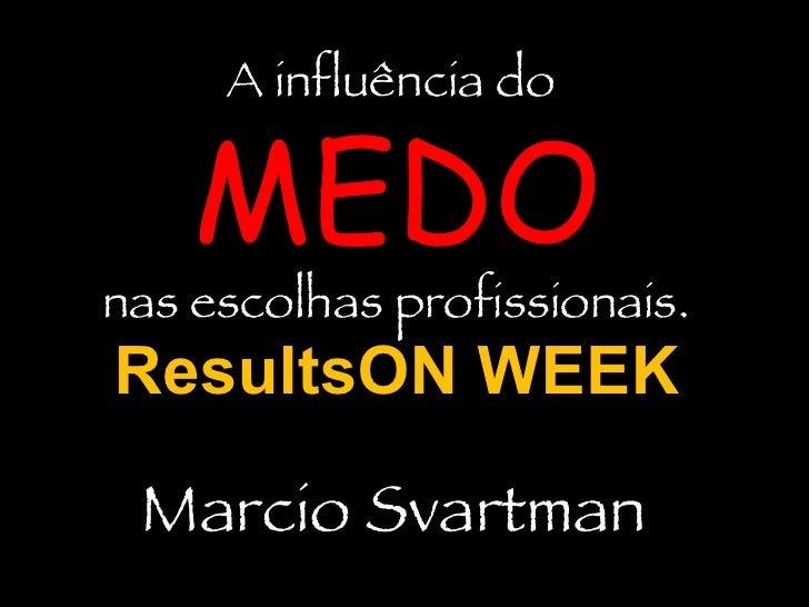 A influência do  MEDO nas escolhas profissionais. ResultsON WEEK Marcio Svartman