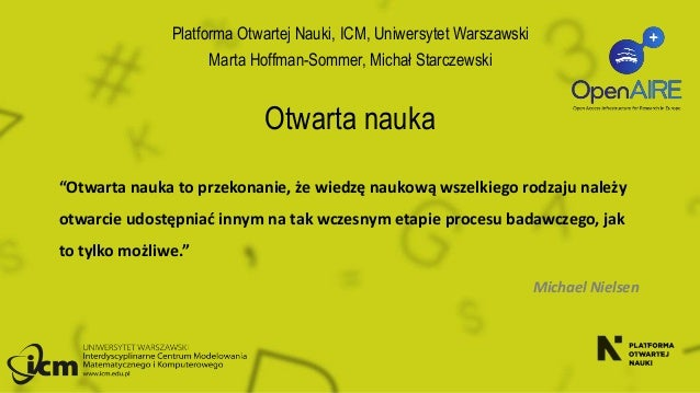 """Otwarta nauka Platforma Otwartej Nauki, ICM, Uniwersytet Warszawski Marta Hoffman-Sommer, Michał Starczewski """"Otwarta nauk..."""