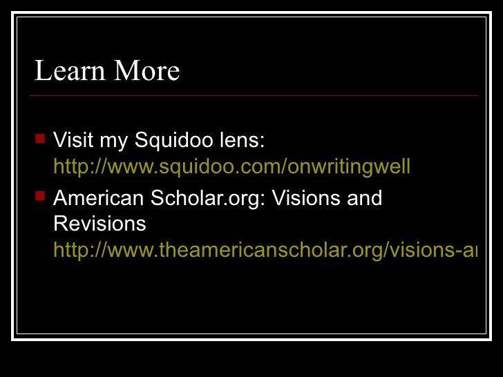 Learn More <ul><li>Visit my Squidoo lens:  http://www.squidoo.com/onwritingwell </li></ul><ul><li>American Scholar.org: Vi...
