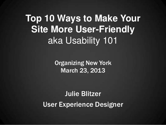 Top 10 Ways to Make Your Site More User-Friendly     aka Usability 101      Organizing New York        March 23, 2013     ...