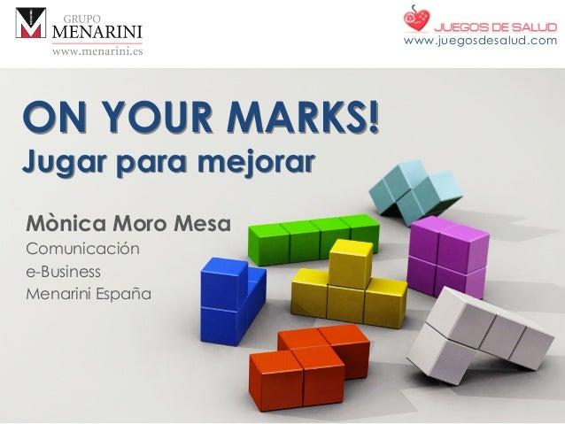 ON YOUR MARKS! Jugar para mejorar Mònica Moro Mesa Comunicación e-Business Menarini España www.juegosdesalud.com