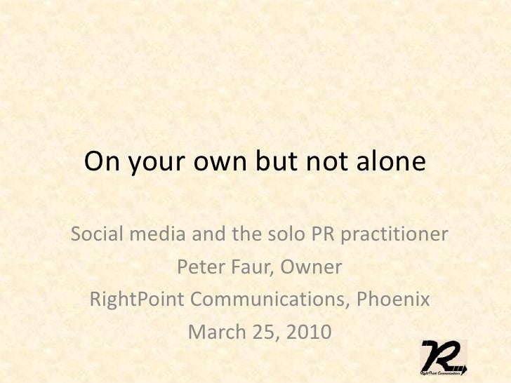 On your own but not alone<br />Social media and the solo PR practitioner<br />Peter Faur, Owner<br />RightPoint Communicat...
