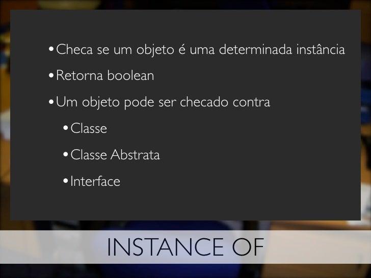 •Checa se um objeto é uma determinada instância •Retorna boolean •Um objeto pode ser checado contra   •Classe   •Classe Ab...