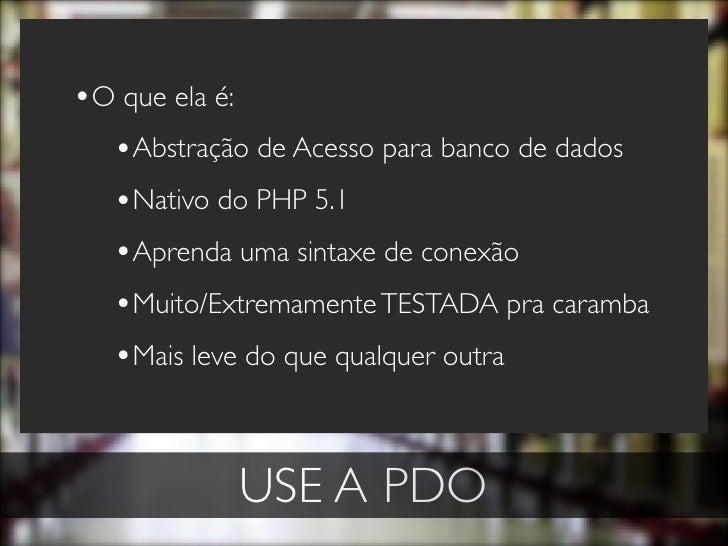•O que ela é:   •Abstração de Acesso para banco de dados   •Nativo do PHP 5.1   •Aprenda uma sintaxe de conexão   •Muito/E...