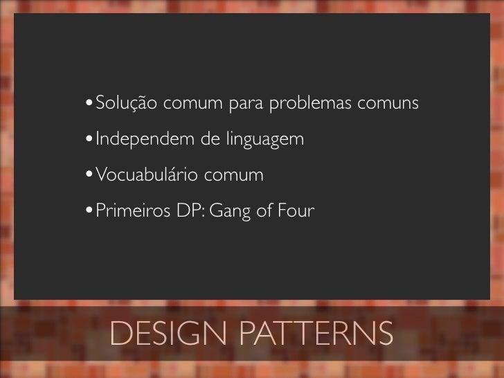 •Solução comum para problemas comuns •Independem de linguagem •Vocuabulário comum •Primeiros DP: Gang of Four       DESIGN...