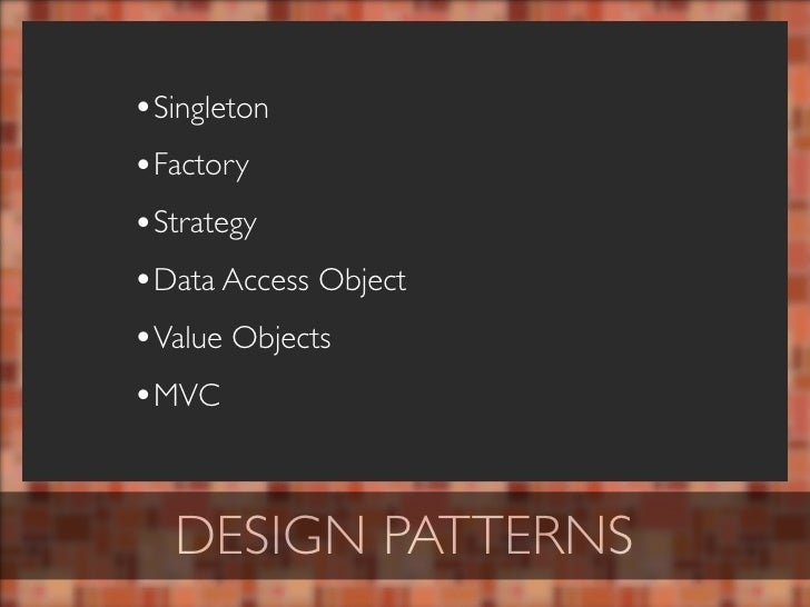 •Singleton •Factory •Strategy •Data Access Object •Value Objects •MVC     DESIGN PATTERNS