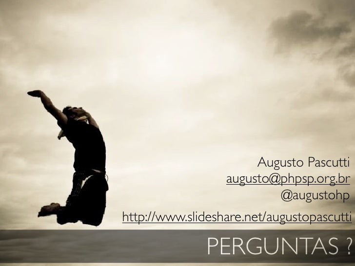 Augusto Pascutti                   augusto@phpsp.org.br                           @augustohp http://www.slideshare.net/aug...