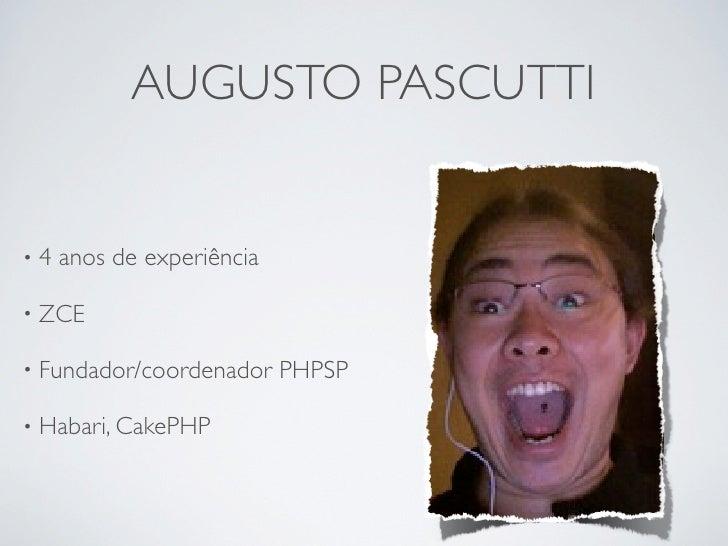 AUGUSTO PASCUTTI   •4   anos de experiência  • ZCE  • Fundador/coordenador     PHPSP  • Habari, CakePHP