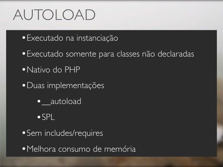 AUTOLOAD •Executado na instanciação •Executado somente para classes não declaradas •Nativo do PHP •Duas implementações    ...