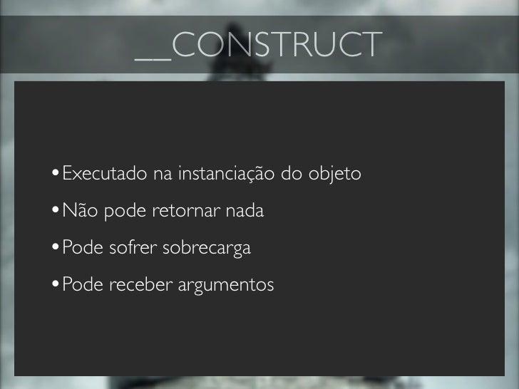 __CONSTRUCT   •Executado na instanciação do objeto •Não pode retornar nada •Pode sofrer sobrecarga •Pode receber argumentos