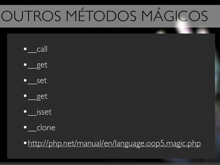OUTROS MÉTODOS MÁGICOS    •__call   •__get   •__set   •__get   •__isset   •__clone   •http://php.net/manual/en/language.oo...