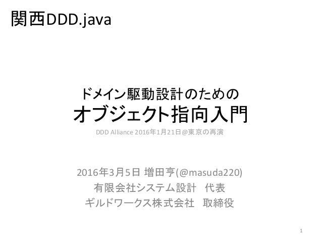 ドメイン駆動設計のための オブジェクト指向入門 2016年3月5日 増田亨(@masuda220) 有限会社システム設計 代表 ギルドワークス株式会社 取締役 1 DDD Alliance 2016年1月21日@東京の再演 関西DDD.java