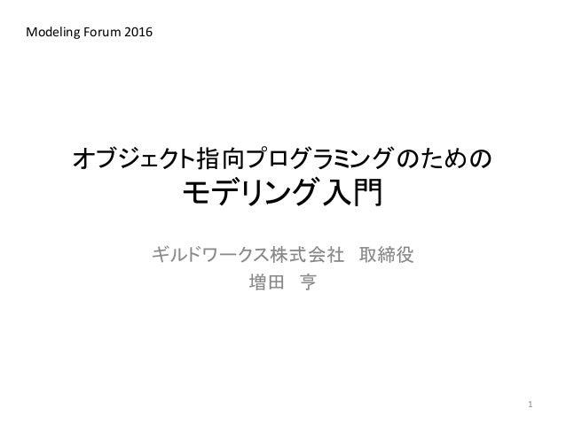 オブジェクト指向プログラミングのための モデリング入門 ギルドワークス株式会社 取締役 増田 亨 Modeling Forum 2016 1