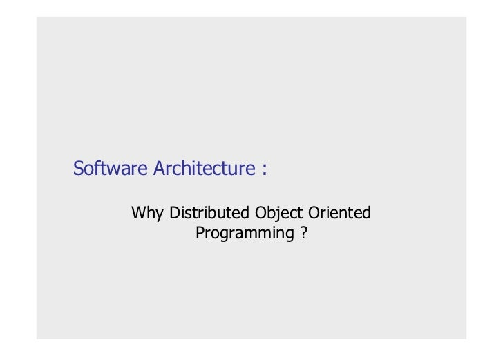Software Architecture :        Why Distributed Object Oriented               Programming ?