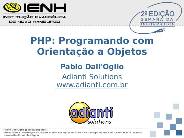 PHP: Programando com Orientação a Objetos Pablo Dall'Oglio Adianti Solutions www.adianti.com.br  Pablo Dall'Oglio [pablo@p...