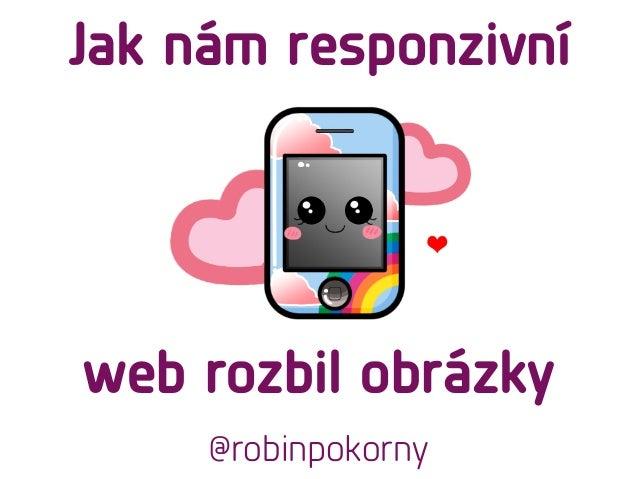 web rozbil obrázky @robinpokorny Jak nám responzivní