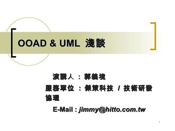 OOAD & UML 淺談        演講 人 : 郭義境     服務單位 : 傑策科技 / 技術研發     協理      E-Mail : jimmy@hitto.com.tw                            ...