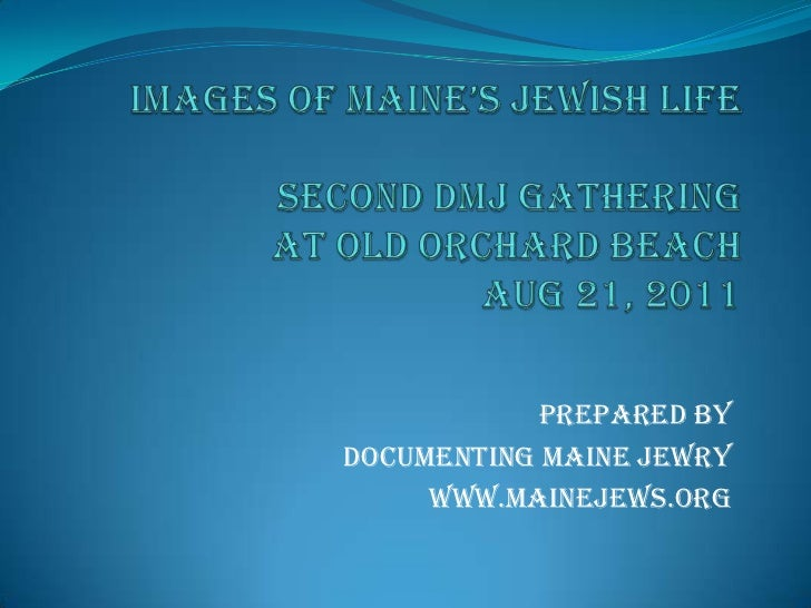 Images of Maine'S Jewish LifeSECOND DMJ GATHERING AT OLD ORCHARD BEACHAUG 21, 2011<br />PrepAred by <br />Documenting Main...