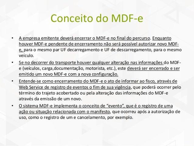 Conceito do MDF-e • A empresa emitente deverá encerrar o MDF-e no final do percurso. Enquanto houver MDF-e pendente de enc...