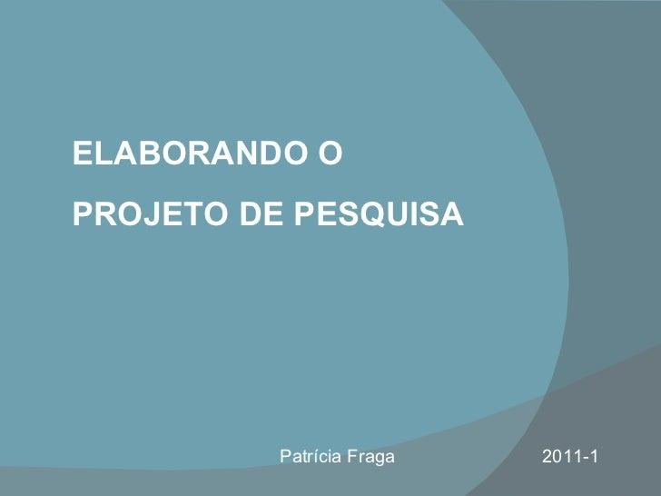 ELABORANDO O  PROJETO DE PESQUISA Patrícia Fraga  2011-1