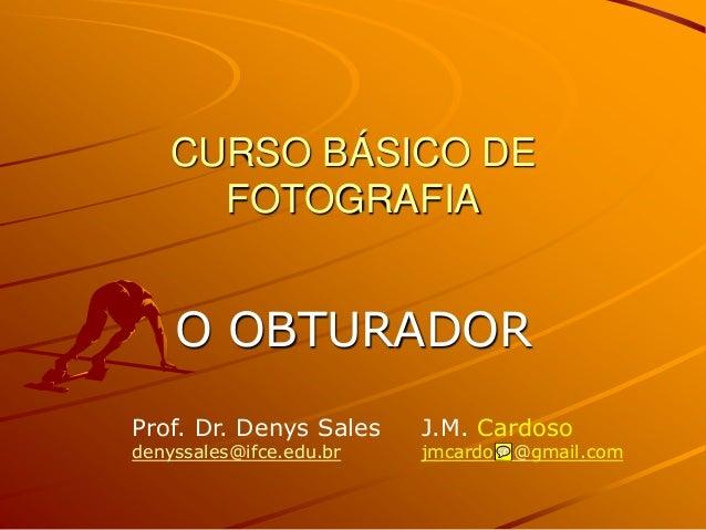 CURSO BÁSICO DE      FOTOGRAFIA    O OBTURADORProf. Dr. Denys Sales    J.M. Cardosodenyssales@ifce.edu.br   jmcardoso@gmai...