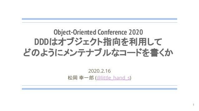 Object-Oriented Conference 2020 DDDはオブジェクト指向を利用して どのようにメンテナブルなコードを書くか 2020.2.16 松岡 幸一郎 (@little_hand_s) 1