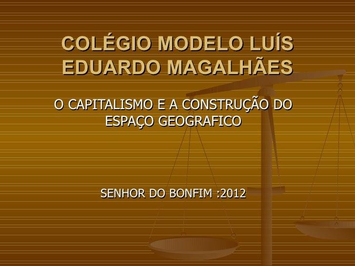 COLÉGIO MODELO LUÍSEDUARDO MAGALHÃESO CAPITALISMO E A CONSTRUÇÃO DO       ESPAÇO GEOGRAFICO      SENHOR DO BONFIM :2012